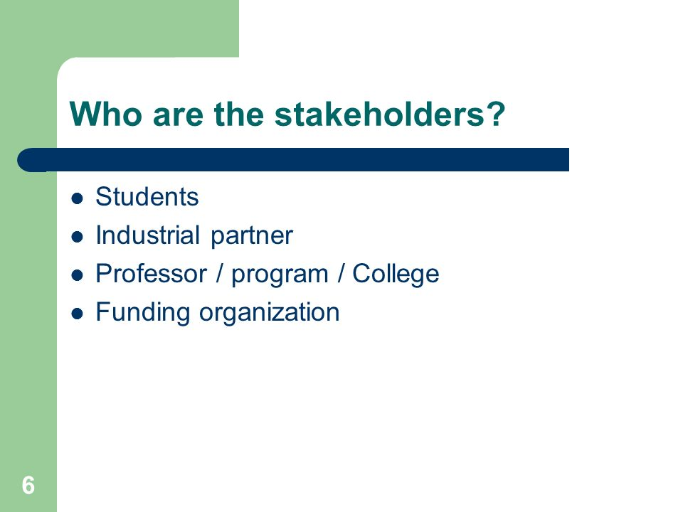 6 Who are the stakeholders? Students Industrial partner Professor / program / College Funding organization