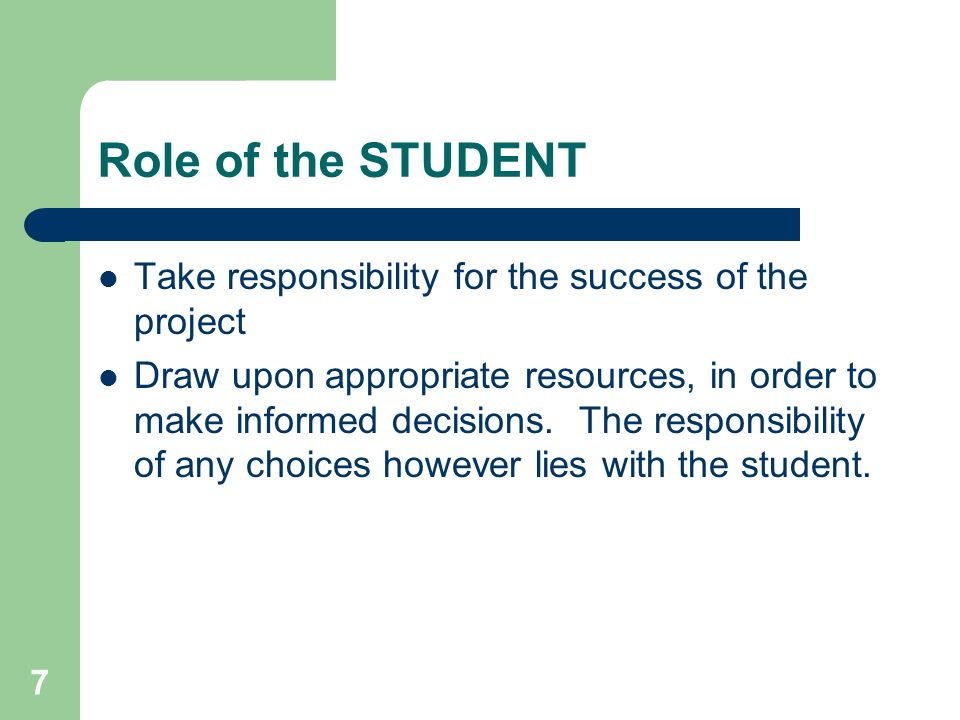 7 Role of the STUDENT Take responsibility for the success of the project Draw upon appropriate resources, in order to make informed decisions. The res