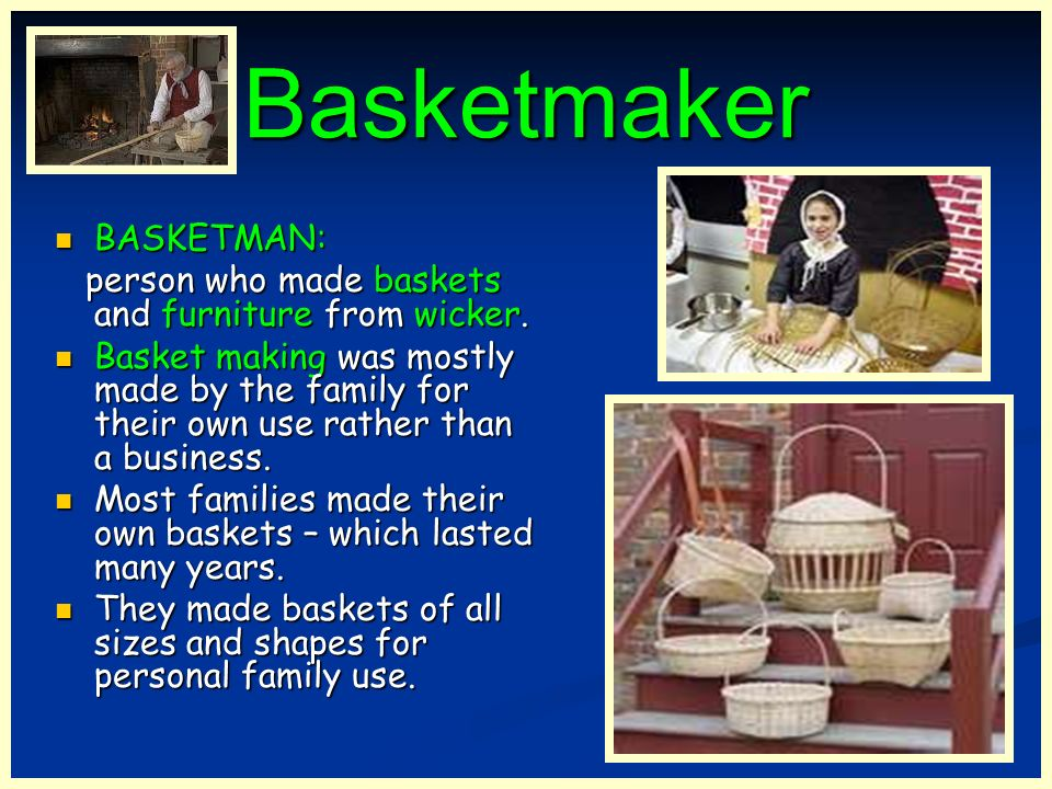 Basketmaker BASKETMAN: person who made baskets and furniture from wicker. Basket making was mostly made by the family for their own use rather than a