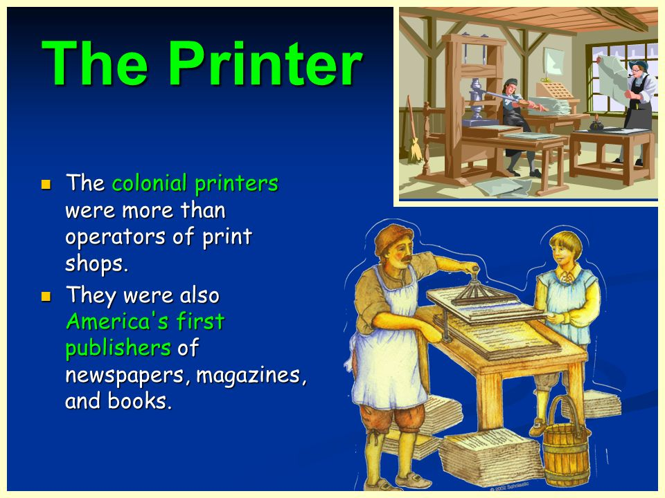The Printer The Printer The colonial printers were more than operators of print shops. The colonial printers were more than operators of print shops.