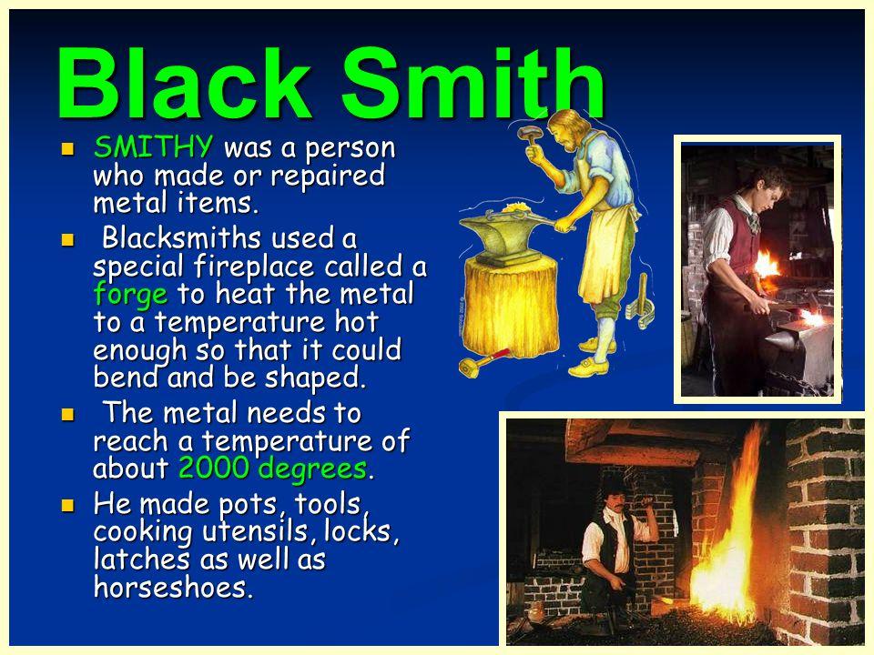Black Smith SMITHY was a person who made or repaired metal items. SMITHY was a person who made or repaired metal items. Blacksmiths used a special fir