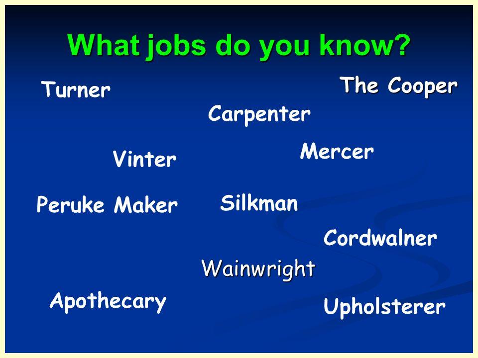 What jobs do you know? Carpenter Turner Peruke Maker Apothecary Vinter Upholsterer Silkman Mercer Wainwright The Cooper Cordwalner