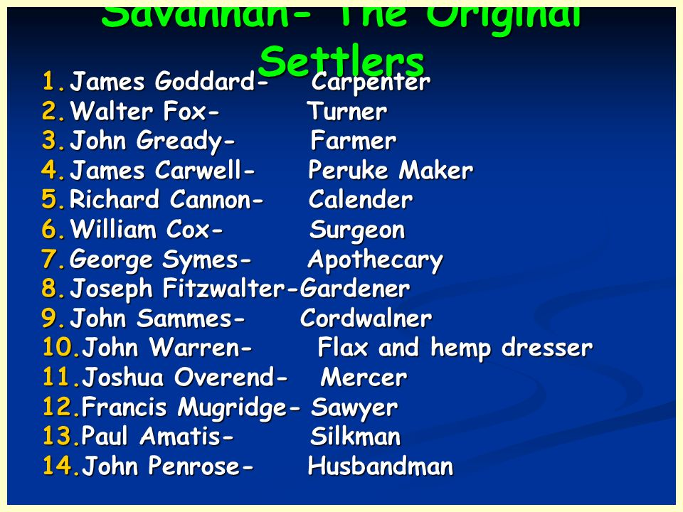 Savannah- The Original Settlers 1.James Goddard- Carpenter 2.Walter Fox- Turner 3.John Gready- Farmer 4.James Carwell- Peruke Maker 5.Richard Cannon-