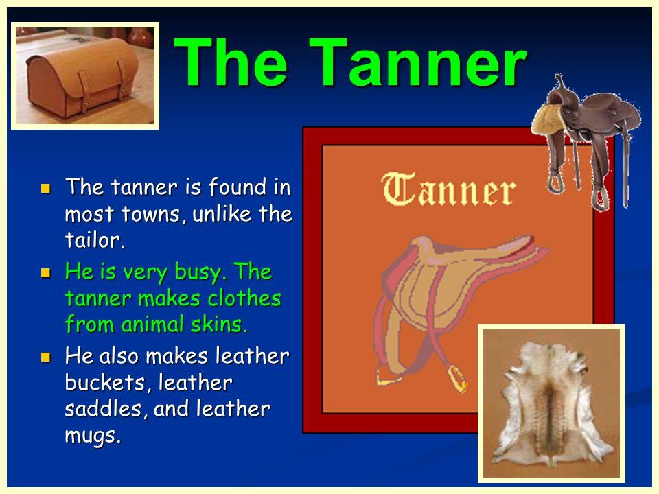 The Tanner The Tanner The tanner is found in most towns, unlike the tailor. The tanner is found in most towns, unlike the tailor. He is very busy. The