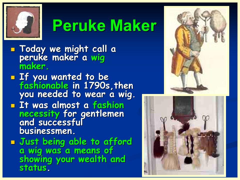 Peruke Maker Peruke Maker Today we might call a peruke maker a wig maker. Today we might call a peruke maker a wig maker. If you wanted to be fashiona