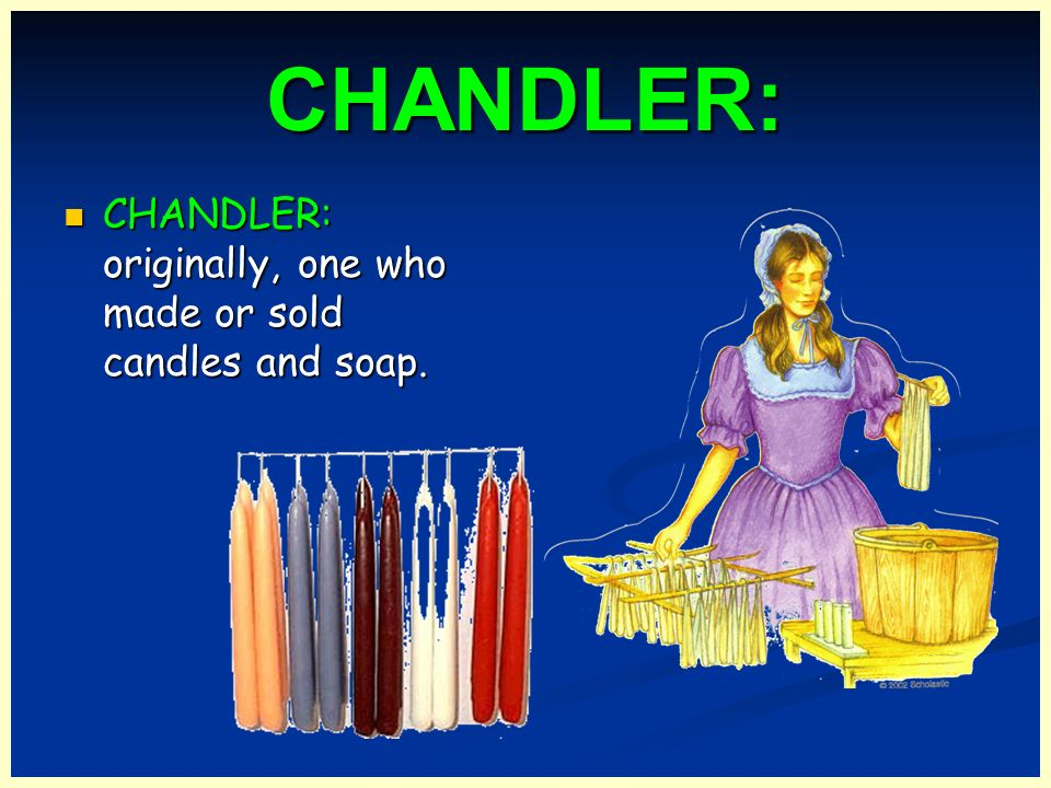 CHANDLER: CHANDLER: originally, one who made or sold candles and soap.