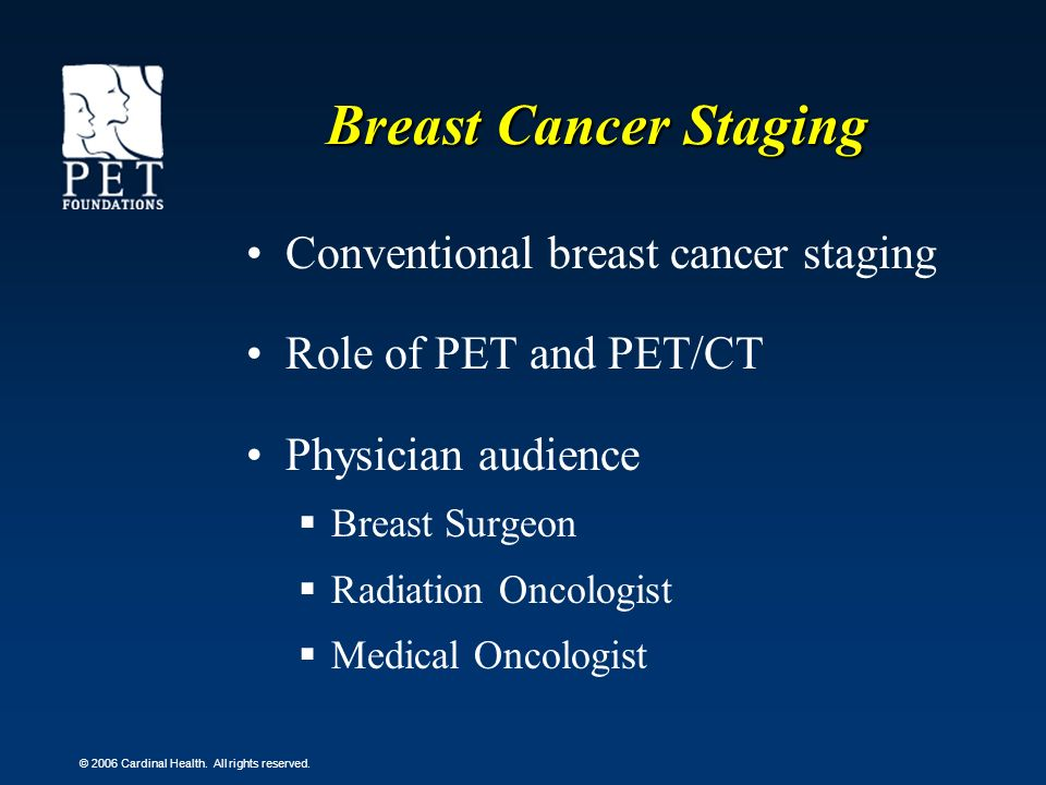 © 2006 Cardinal Health. All rights reserved. Breast Cancer Staging Conventional breast cancer staging Role of PET and PET/CT Physician audience Breast