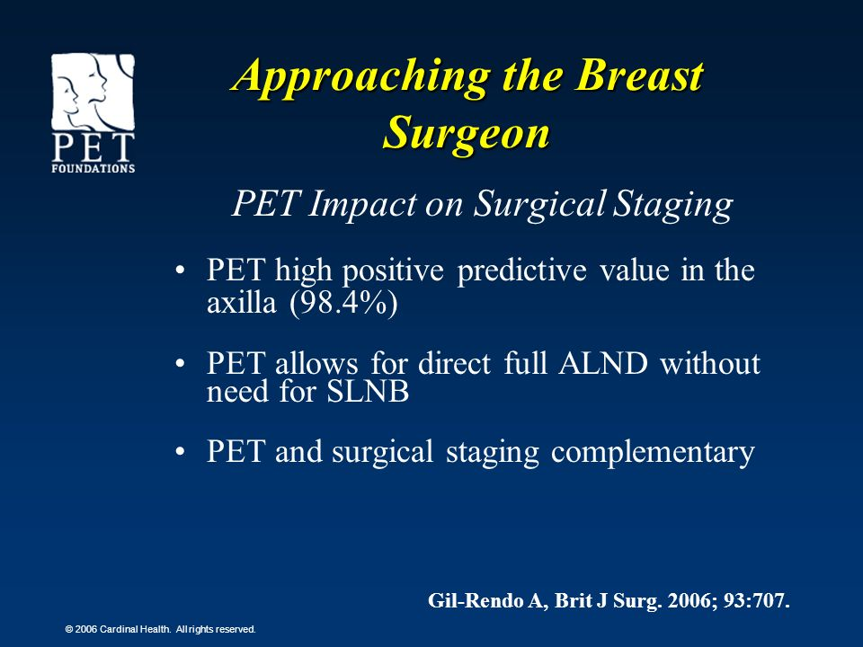 © 2006 Cardinal Health. All rights reserved. PET Impact on Surgical Staging PET high positive predictive value in the axilla (98.4%) PET allows for di