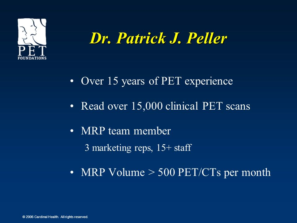 © 2006 Cardinal Health. All rights reserved. Dr. Patrick J. Peller Over 15 years of PET experience Read over 15,000 clinical PET scans MRP team member