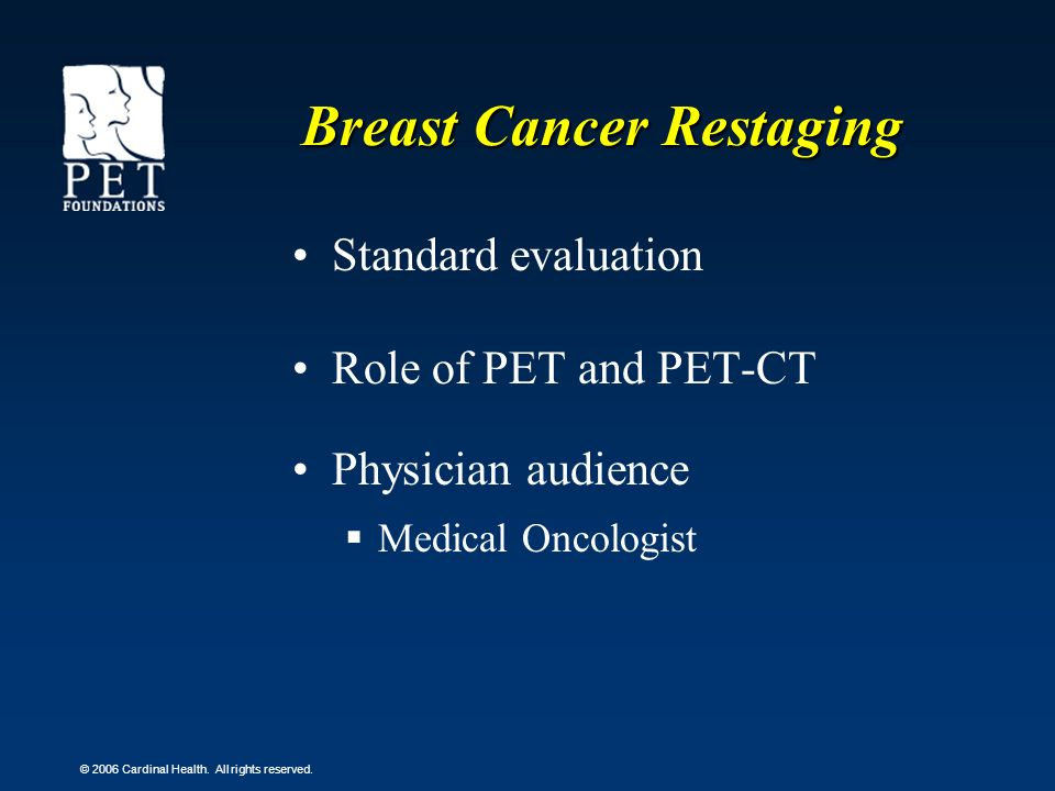 © 2006 Cardinal Health. All rights reserved. Breast Cancer Restaging Standard evaluation Role of PET and PET-CT Physician audience Medical Oncologist