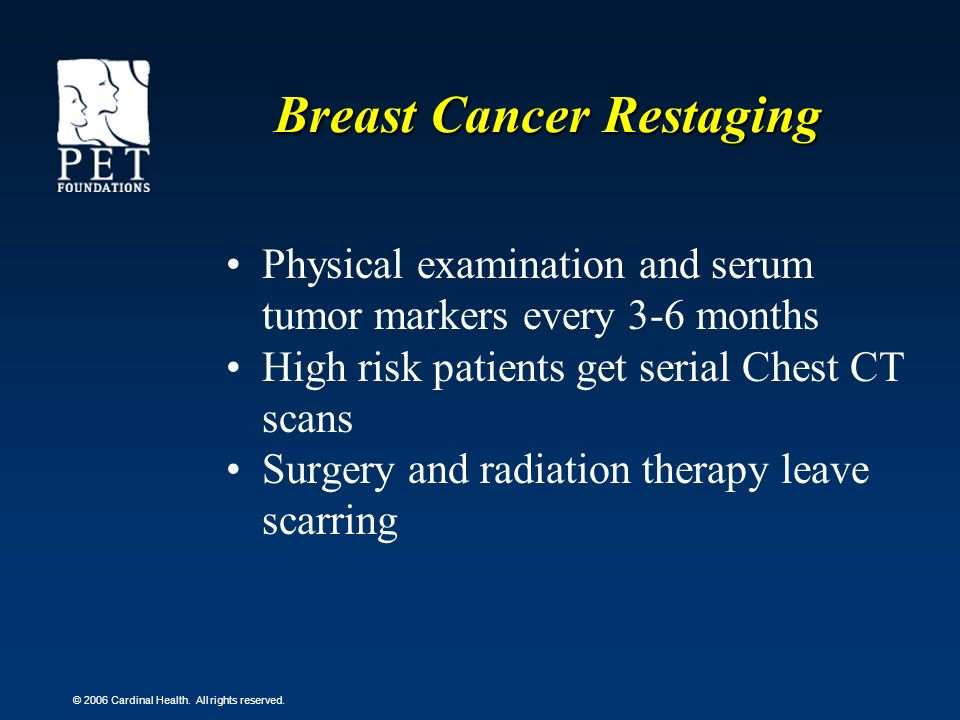 © 2006 Cardinal Health. All rights reserved. Breast Cancer Restaging Physical examination and serum tumor markers every 3-6 months High risk patients
