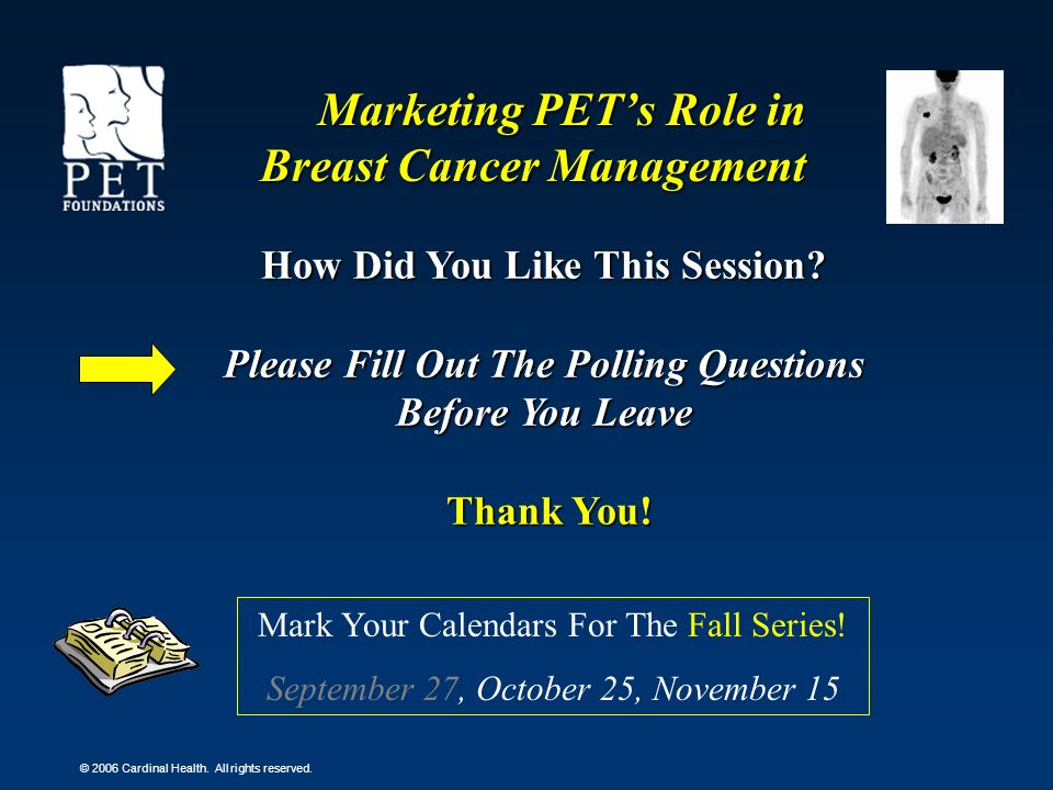 © 2006 Cardinal Health. All rights reserved. Marketing PETs Role in Breast Cancer Management How Did You Like This Session? Please Fill Out The Pollin