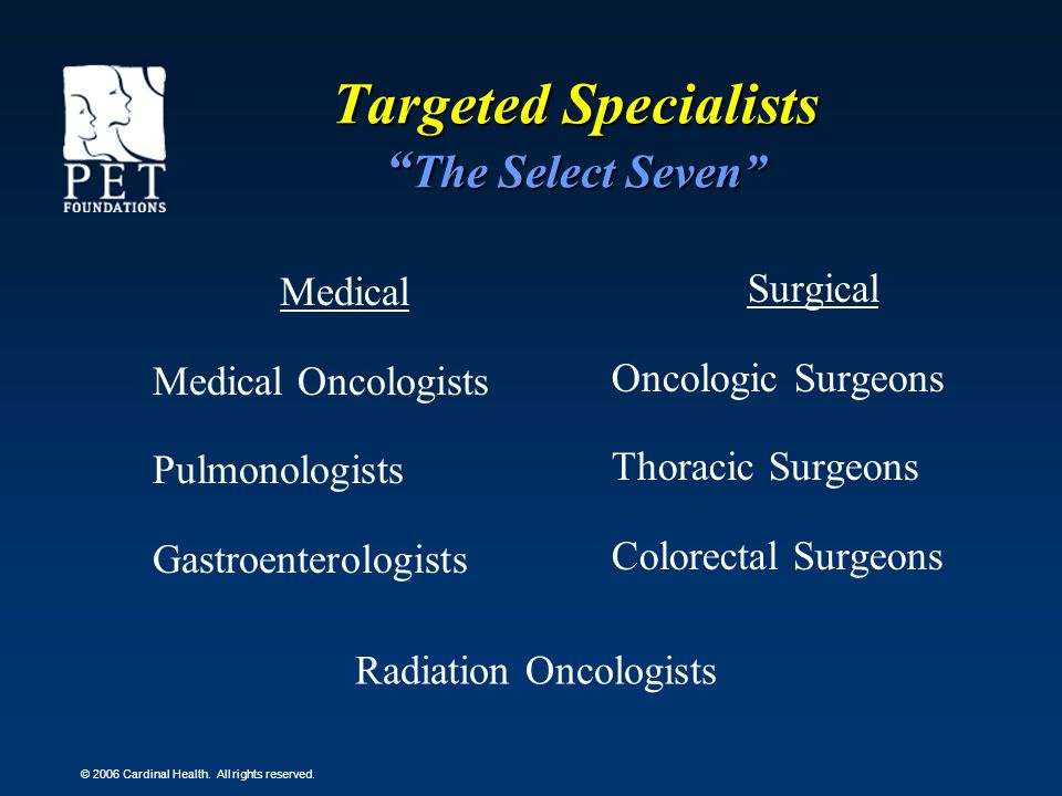 © 2006 Cardinal Health. All rights reserved. Targeted Specialists The Select Seven Medical Medical Oncologists Pulmonologists Gastroenterologists Surg