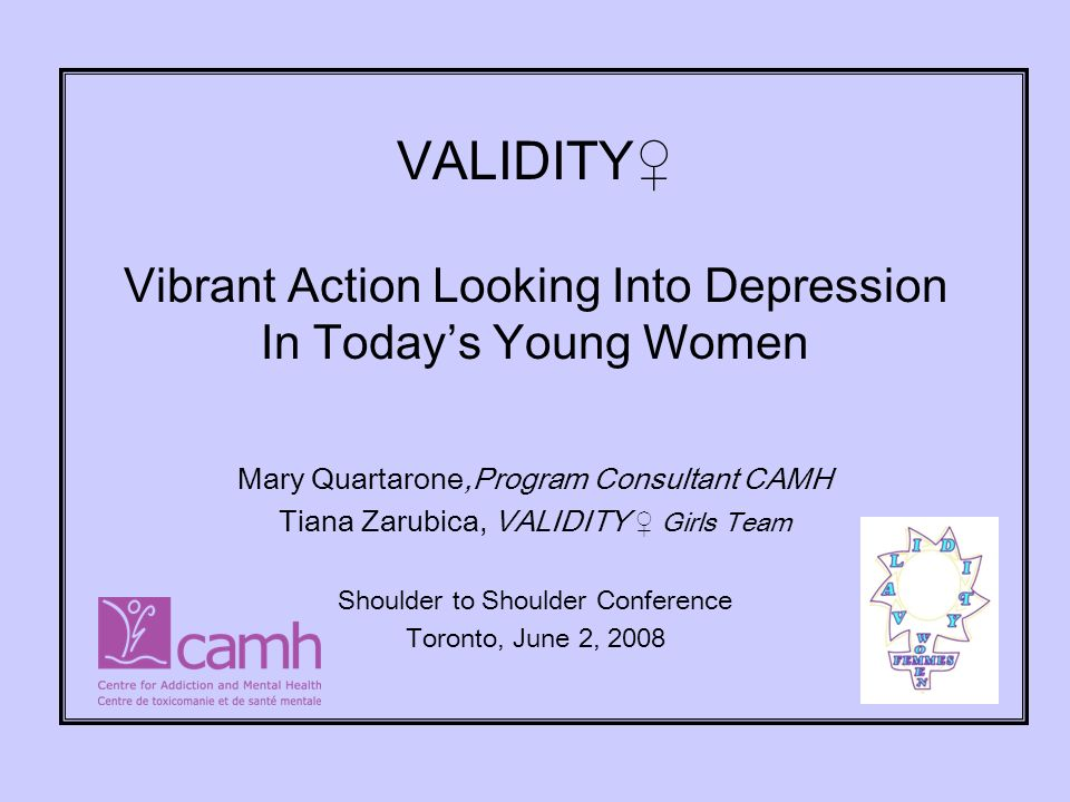 VALIDITY Vibrant Action Looking Into Depression In Todays Young Women Mary Quartarone,Program Consultant CAMH Tiana Zarubica, VALIDITY Girls Team Shoulder to Shoulder Conference Toronto, June 2, 2008