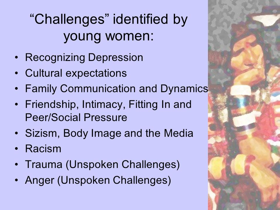 Challenges identified by young women: Recognizing Depression Cultural expectations Family Communication and Dynamics Friendship, Intimacy, Fitting In and Peer/Social Pressure Sizism, Body Image and the Media Racism Trauma (Unspoken Challenges) Anger (Unspoken Challenges)