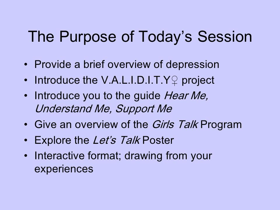 The Purpose of Todays Session Provide a brief overview of depression Introduce the V.A.L.I.D.I.T.Y project Introduce you to the guide Hear Me, Underst