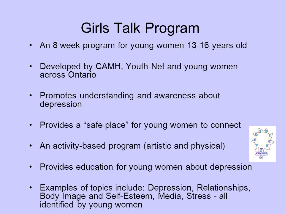 Girls Talk Program An 8 week program for young women 13-16 years old Developed by CAMH, Youth Net and young women across Ontario Promotes understanding and awareness about depression Provides a safe place for young women to connect An activity-based program (artistic and physical) Provides education for young women about depression Examples of topics include: Depression, Relationships, Body Image and Self-Esteem, Media, Stress - all identified by young women