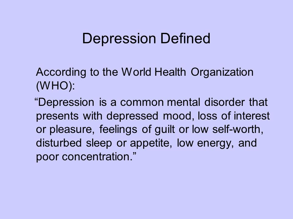 Depression Defined According to the World Health Organization (WHO): Depression is a common mental disorder that presents with depressed mood, loss of interest or pleasure, feelings of guilt or low self-worth, disturbed sleep or appetite, low energy, and poor concentration.