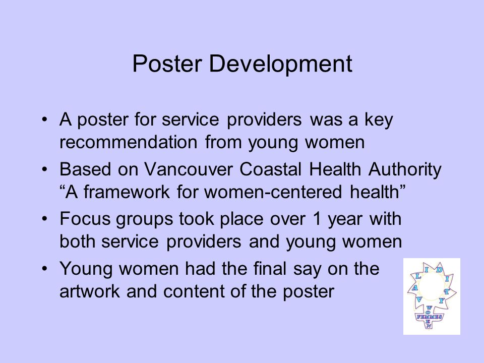 Poster Development A poster for service providers was a key recommendation from young women Based on Vancouver Coastal Health Authority A framework for women-centered health Focus groups took place over 1 year with both service providers and young women Young women had the final say on the artwork and content of the poster
