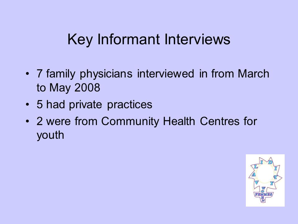 Key Informant Interviews 7 family physicians interviewed in from March to May 2008 5 had private practices 2 were from Community Health Centres for youth