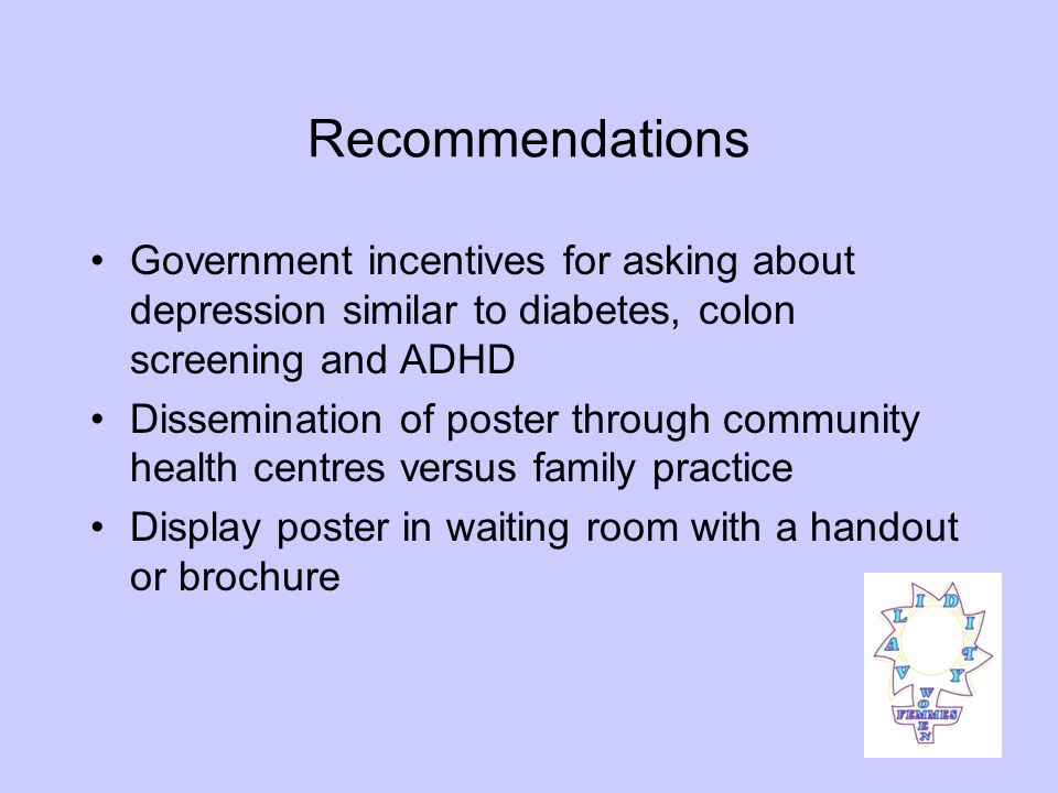 Recommendations Government incentives for asking about depression similar to diabetes, colon screening and ADHD Dissemination of poster through community health centres versus family practice Display poster in waiting room with a handout or brochure