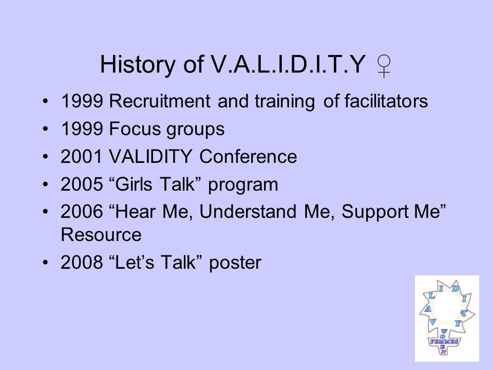 History of V.A.L.I.D.I.T.Y 1999 Recruitment and training of facilitators 1999 Focus groups 2001 VALIDITY Conference 2005 Girls Talk program 2006 Hear
