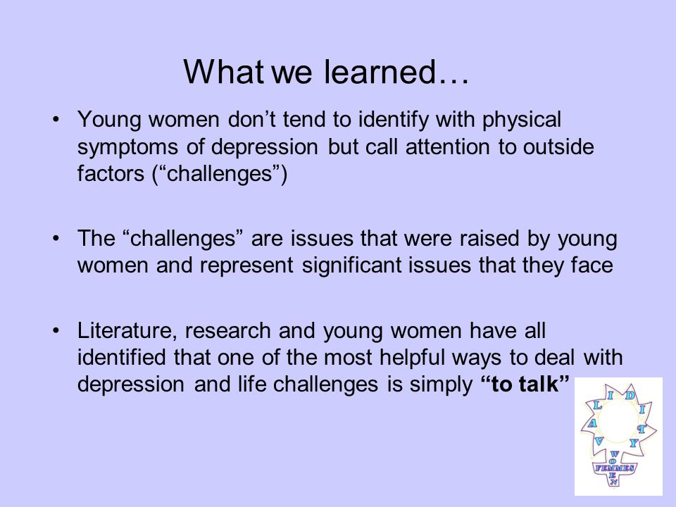 What we learned… Young women dont tend to identify with physical symptoms of depression but call attention to outside factors (challenges) The challenges are issues that were raised by young women and represent significant issues that they face Literature, research and young women have all identified that one of the most helpful ways to deal with depression and life challenges is simply to talk