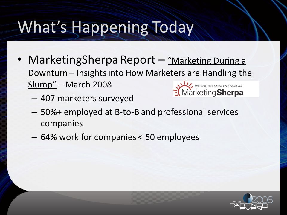 MarketingSherpa Report – Marketing During a Downturn – Insights into How Marketers are Handling the Slump – March 2008 – 407 marketers surveyed – 50%+ employed at B-to-B and professional services companies – 64% work for companies < 50 employees