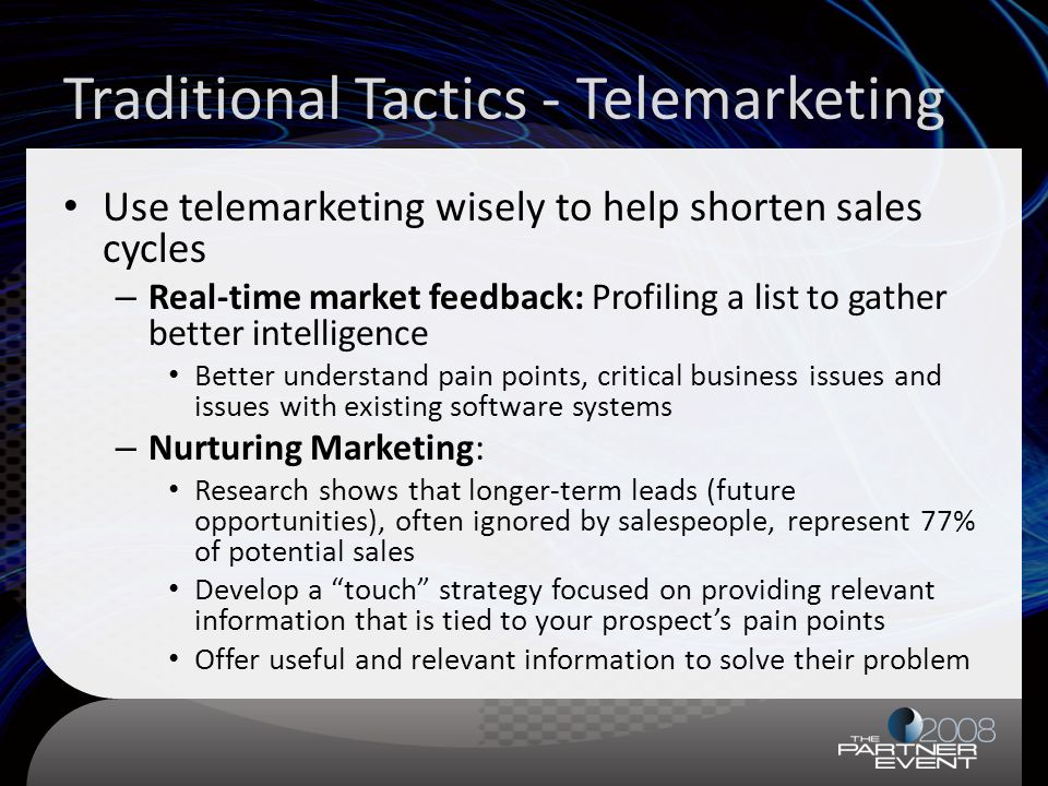 Traditional Tactics - Telemarketing Use telemarketing wisely to help shorten sales cycles – Real-time market feedback: Profiling a list to gather better intelligence Better understand pain points, critical business issues and issues with existing software systems – Nurturing Marketing: Research shows that longer-term leads (future opportunities), often ignored by salespeople, represent 77% of potential sales Develop a touch strategy focused on providing relevant information that is tied to your prospects pain points Offer useful and relevant information to solve their problem