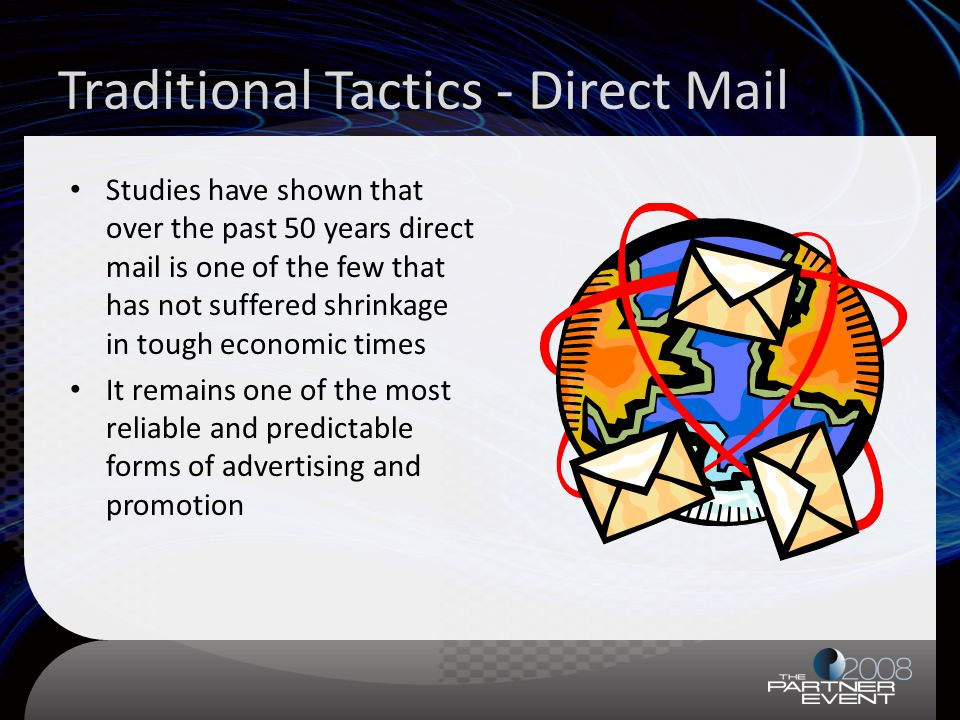 Traditional Tactics - Direct Mail Studies have shown that over the past 50 years direct mail is one of the few that has not suffered shrinkage in toug