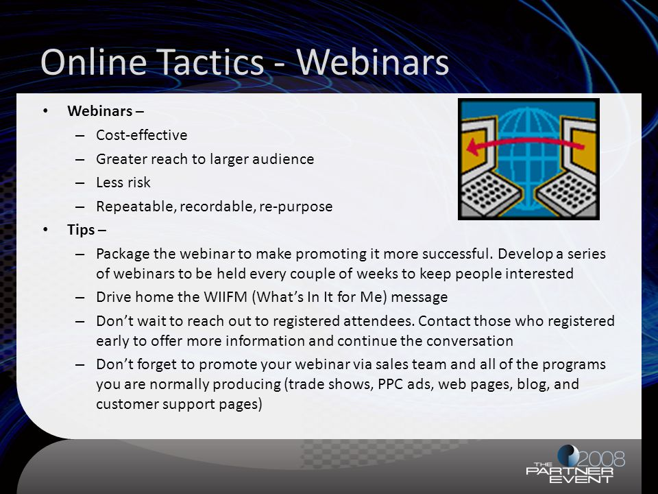 Online Tactics - Webinars Webinars – – Cost-effective – Greater reach to larger audience – Less risk – Repeatable, recordable, re-purpose Tips – – Package the webinar to make promoting it more successful.