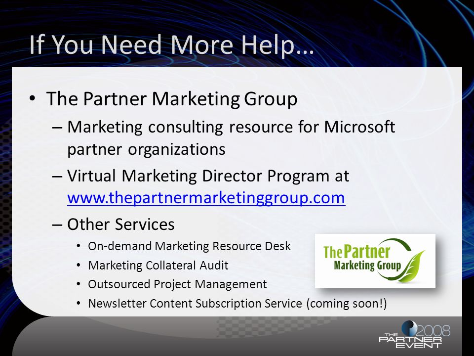 If You Need More Help… The Partner Marketing Group – Marketing consulting resource for Microsoft partner organizations – Virtual Marketing Director Program at www.thepartnermarketinggroup.com www.thepartnermarketinggroup.com – Other Services On-demand Marketing Resource Desk Marketing Collateral Audit Outsourced Project Management Newsletter Content Subscription Service (coming soon!)
