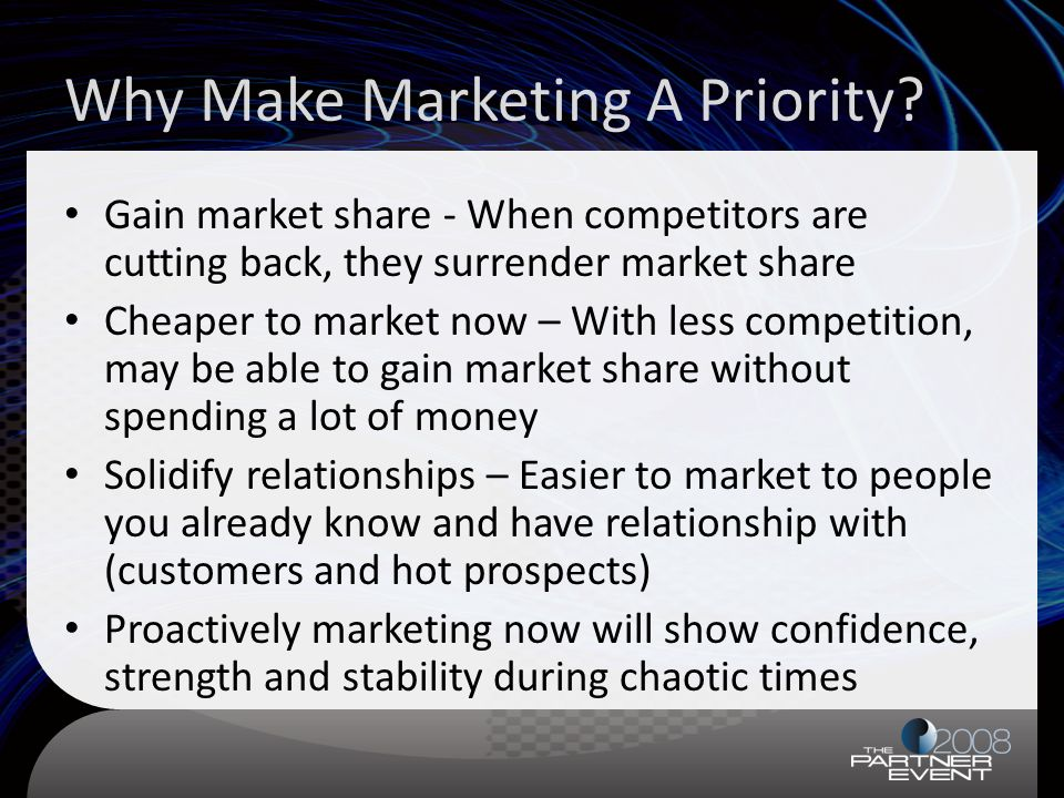 Why Make Marketing A Priority? Gain market share - When competitors are cutting back, they surrender market share Cheaper to market now – With less co