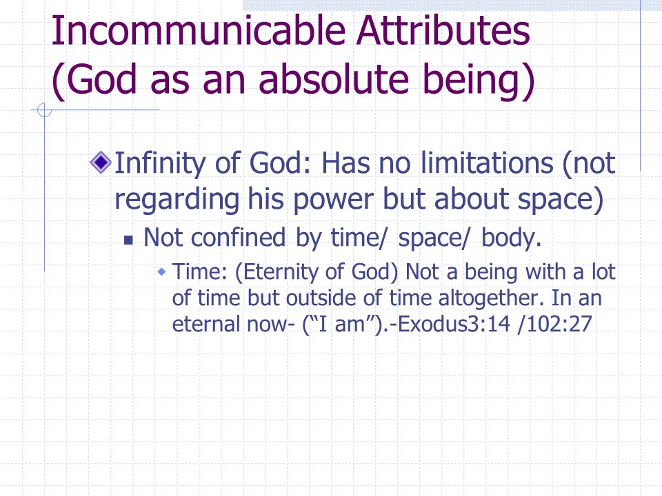 Incommunicable Attributes (God as an absolute being) Infinity of God: Has no limitations (not regarding his power but about space) Not confined by time/ space/ body.