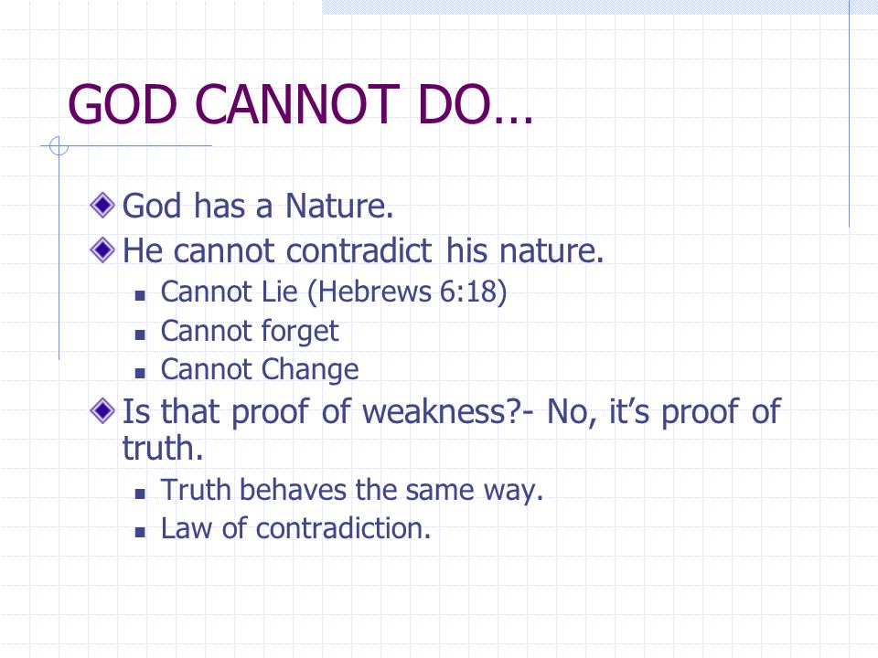 GOD CANNOT DO… God has a Nature. He cannot contradict his nature.