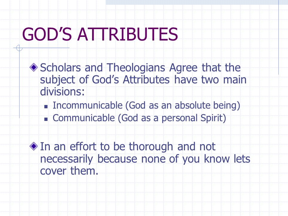 GODS ATTRIBUTES Scholars and Theologians Agree that the subject of Gods Attributes have two main divisions: Incommunicable (God as an absolute being) Communicable (God as a personal Spirit) In an effort to be thorough and not necessarily because none of you know lets cover them.