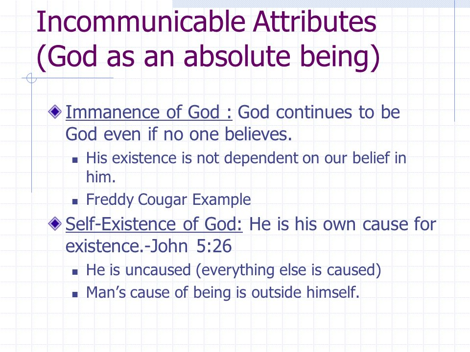 Incommunicable Attributes (God as an absolute being) Immanence of God : God continues to be God even if no one believes.
