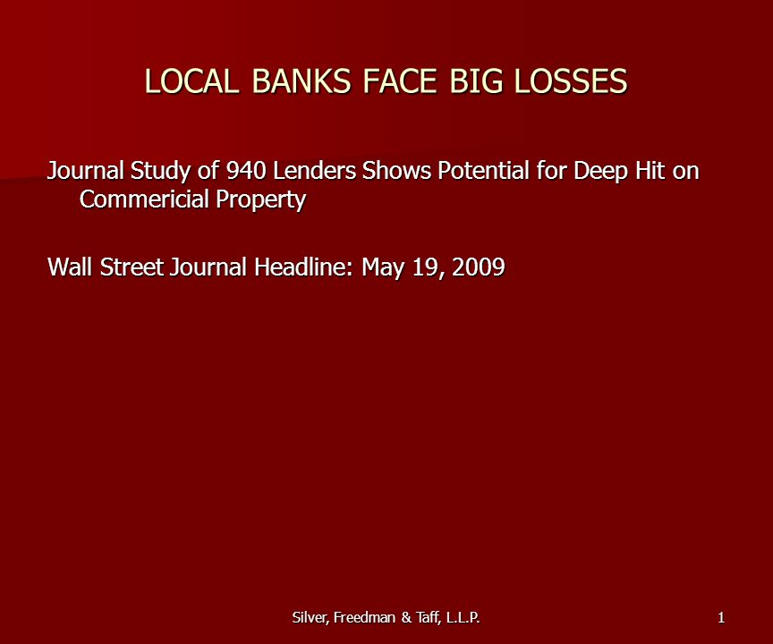 Silver, Freedman & Taff, L.L.P. LOCAL BANKS FACE BIG LOSSES Journal Study of 940 Lenders Shows Potential for Deep Hit on Commericial Property Wall Str