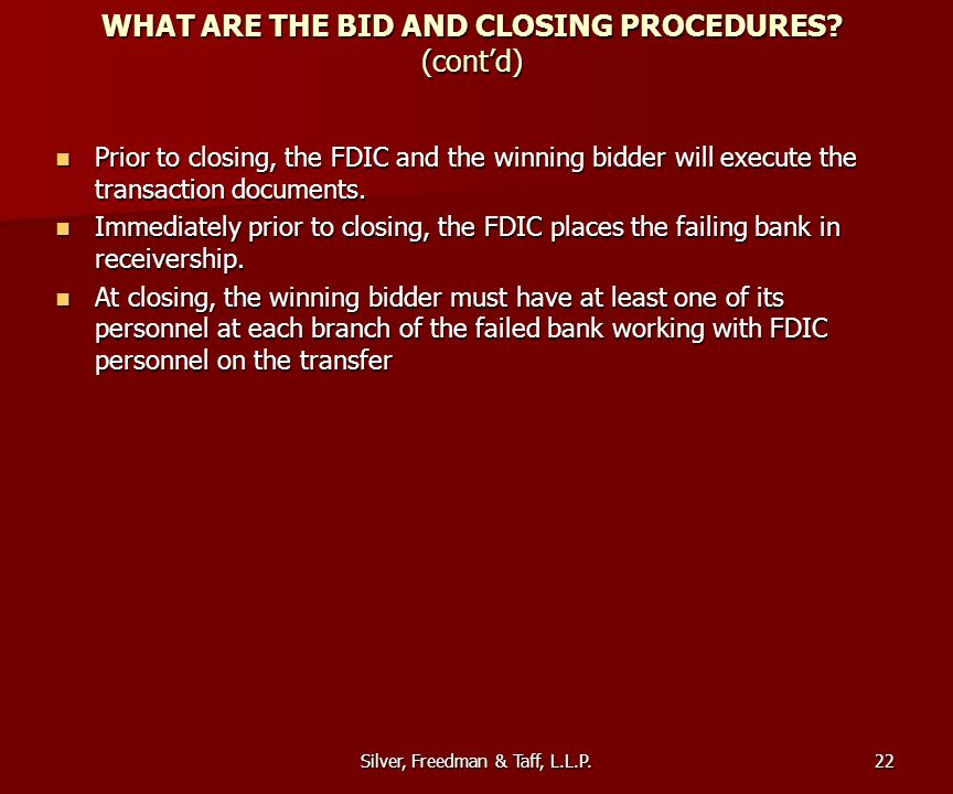 Silver, Freedman & Taff, L.L.P. WHAT ARE THE BID AND CLOSING PROCEDURES? (contd) Prior to closing, the FDIC and the winning bidder will execute the tr