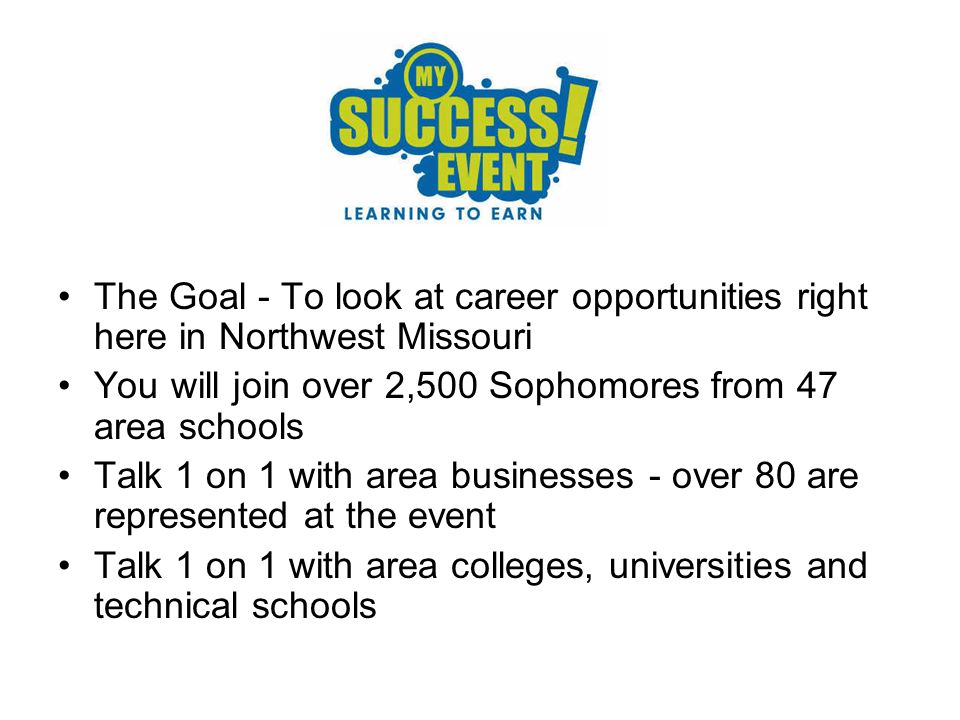 The Goal - To look at career opportunities right here in Northwest Missouri You will join over 2,500 Sophomores from 47 area schools Talk 1 on 1 with area businesses - over 80 are represented at the event Talk 1 on 1 with area colleges, universities and technical schools