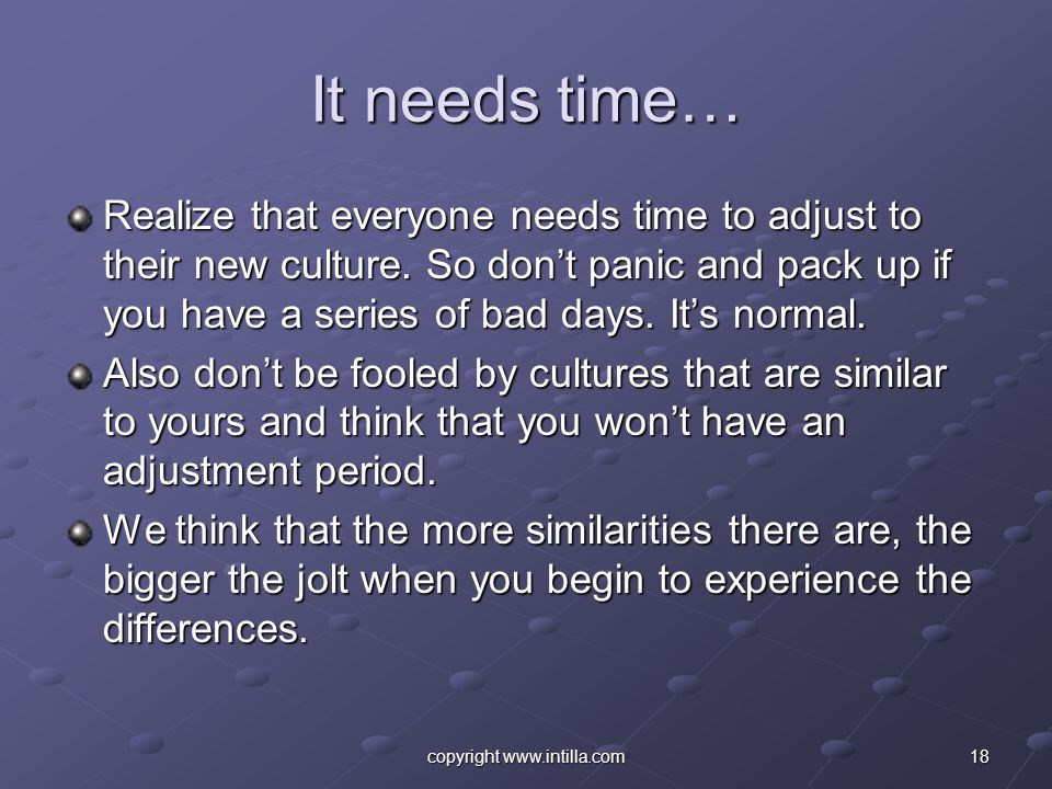 18copyright www.intilla.com It needs time… Realize that everyone needs time to adjust to their new culture. So dont panic and pack up if you have a se
