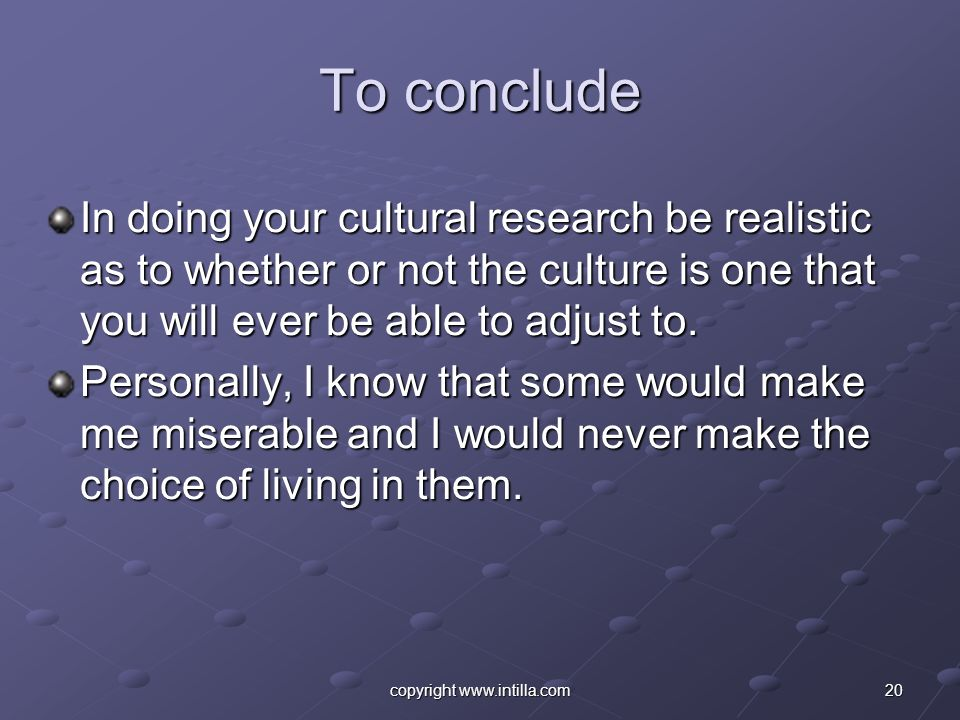 20copyright www.intilla.com To conclude In doing your cultural research be realistic as to whether or not the culture is one that you will ever be abl