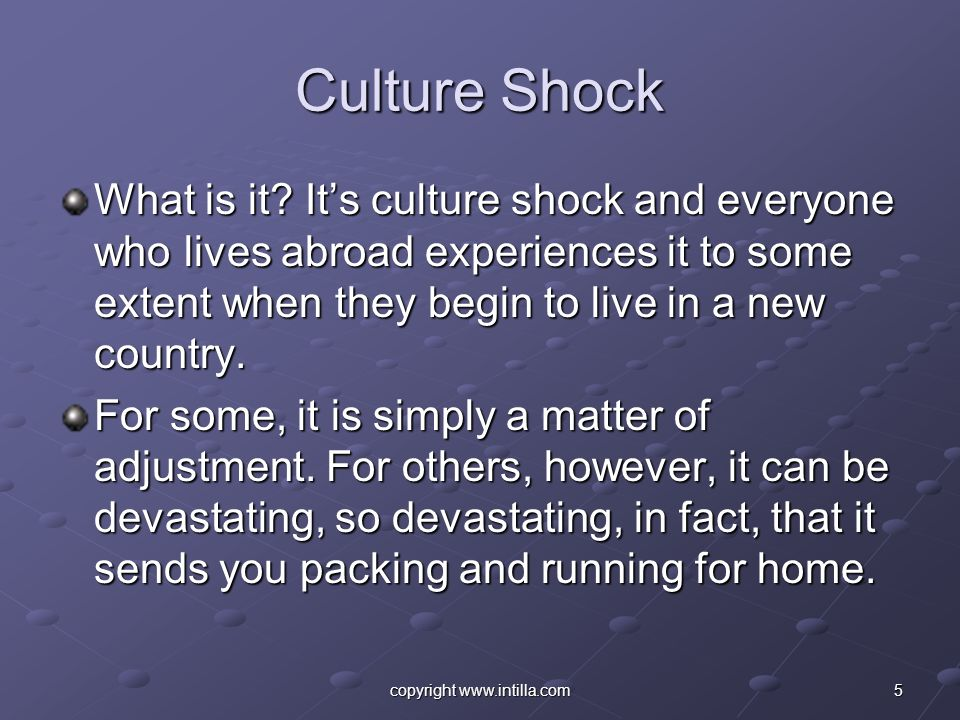 5copyright www.intilla.com Culture Shock What is it? Its culture shock and everyone who lives abroad experiences it to some extent when they begin to