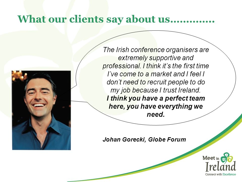 What our clients say about us………….. The Irish conference organisers are extremely supportive and professional. I think its the first time Ive come to