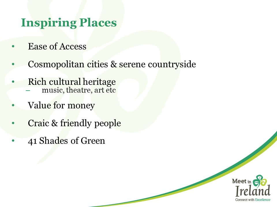Inspiring Places Ease of Access Cosmopolitan cities & serene countryside Rich cultural heritage –music, theatre, art etc Value for money Craic & frien