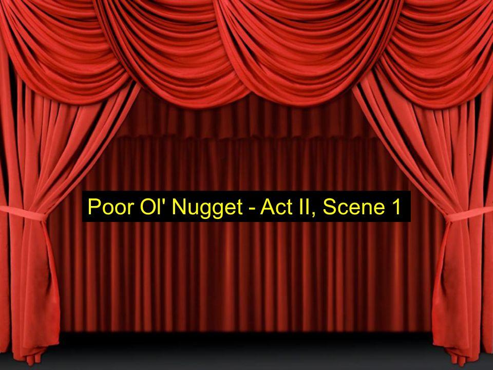 Poor Ol Nugget - Act II, Scene 1