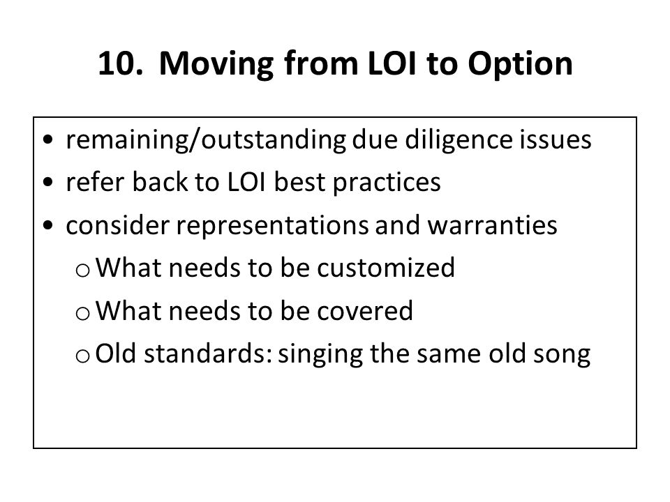 10.Moving from LOI to Option remaining/outstanding due diligence issues refer back to LOI best practices consider representations and warranties o What needs to be customized o What needs to be covered o Old standards: singing the same old song