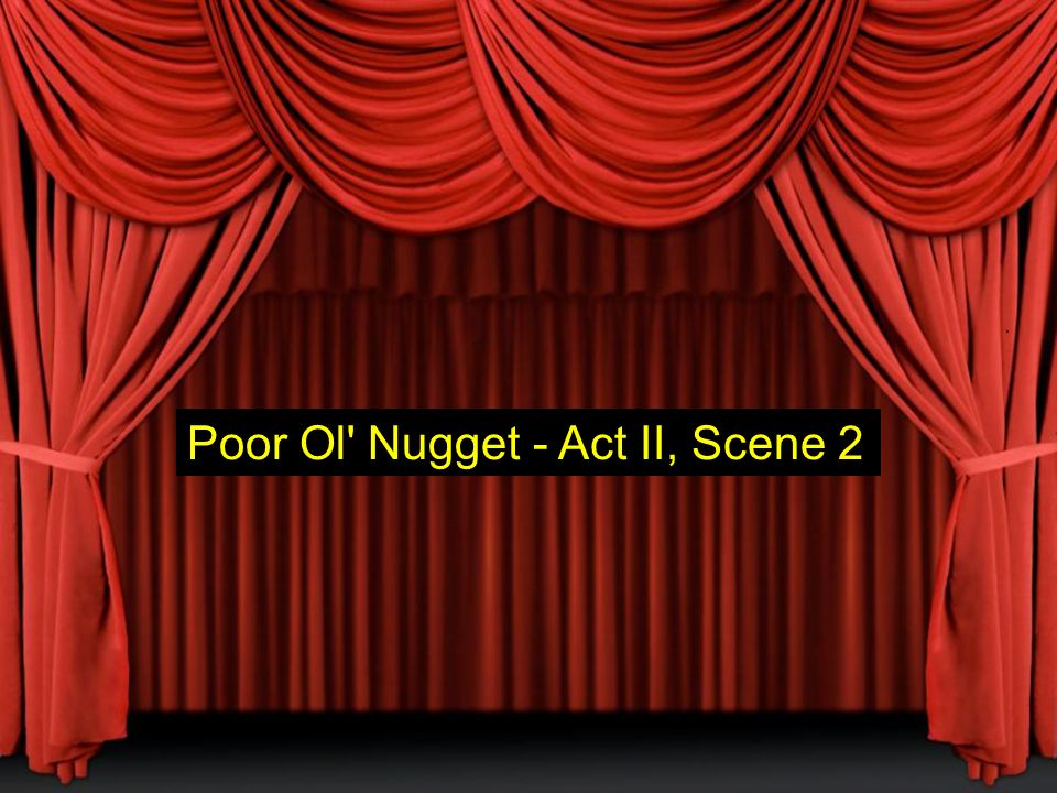 Poor Ol Nugget - Act II, Scene 2