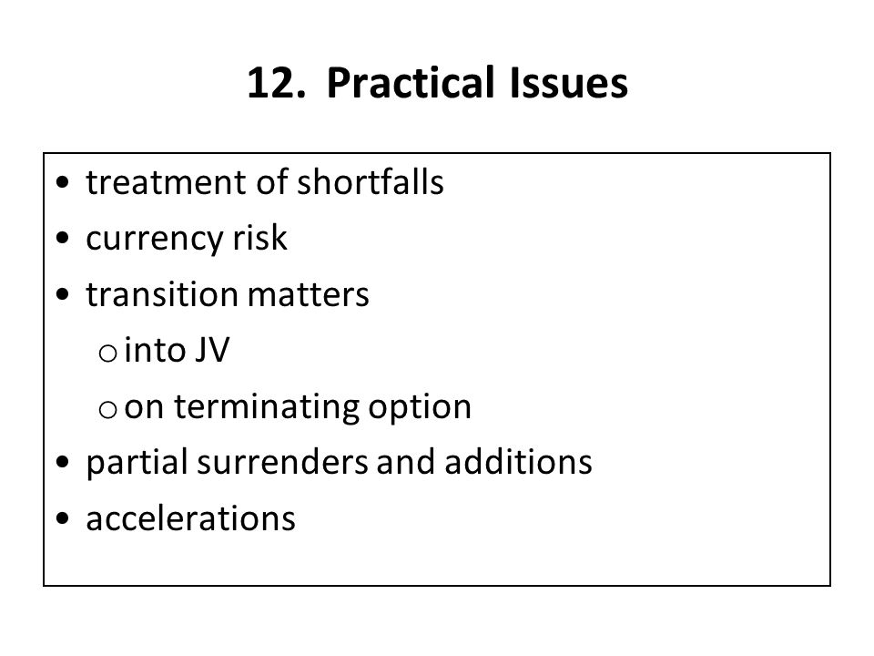 12.Practical Issues treatment of shortfalls currency risk transition matters o into JV o on terminating option partial surrenders and additions accelerations