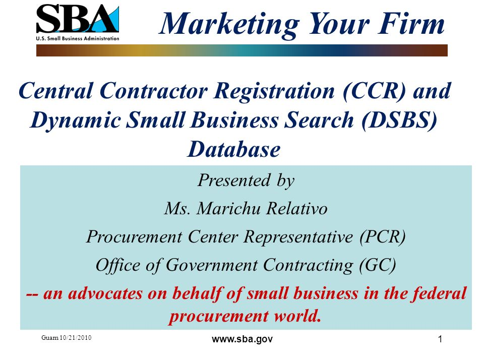Guam 10/21/ Central Contractor Registration (CCR) and Dynamic Small Business Search (DSBS) Database Marketing Your Firm Presented by Ms.